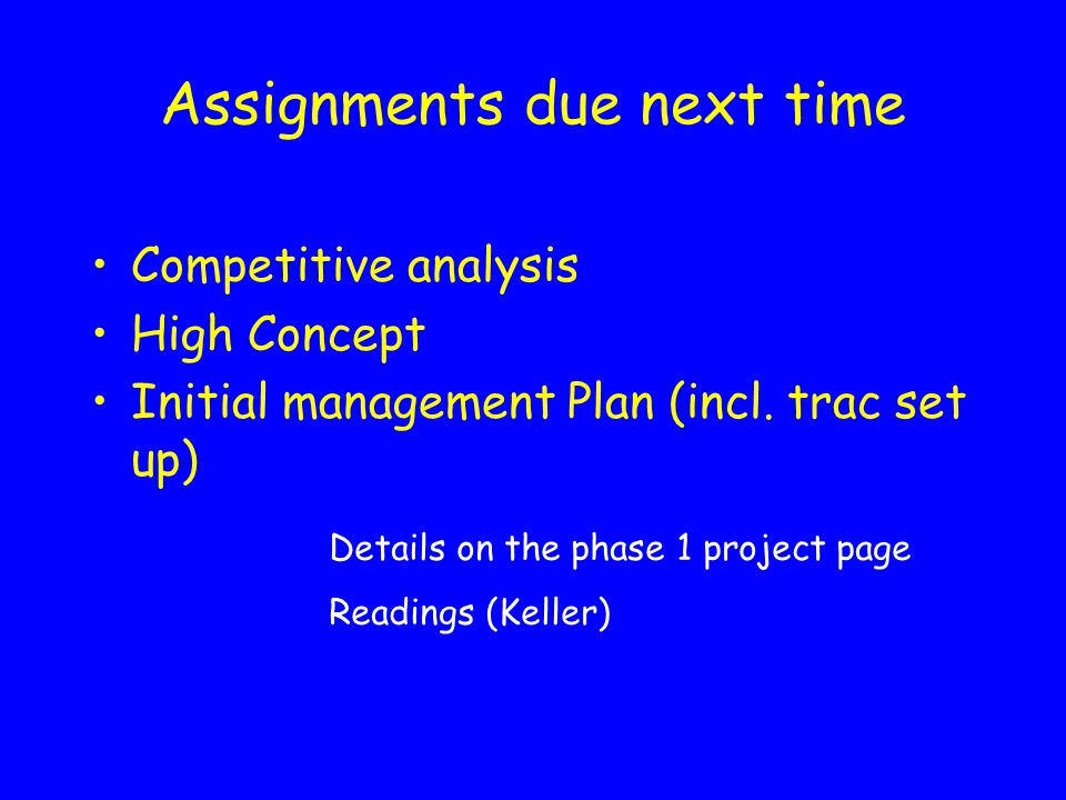 Assignments due next time Competitive analysis High Concept Initial management Plan (incl.