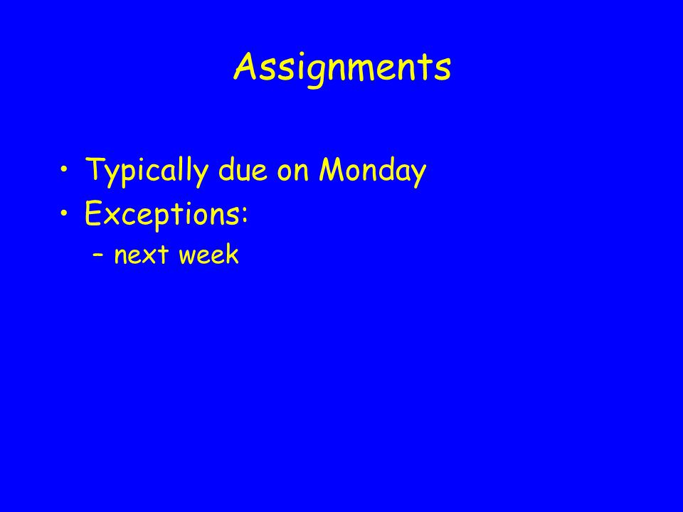 Assignments Typically due on Monday Exceptions: –next week