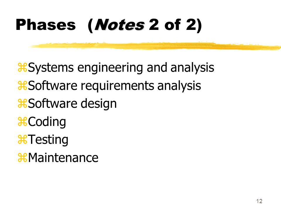 12 Notes Phases (Notes 2 of 2) zSystems engineering and analysis zSoftware requirements analysis zSoftware design zCoding zTesting zMaintenance