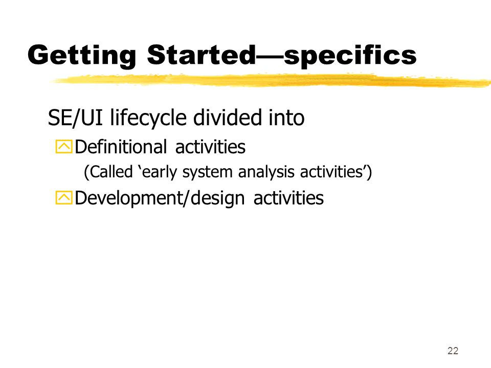 22 Getting Started—specifics SE/UI lifecycle divided into yDefinitional activities (Called 'early system analysis activities') yDevelopment/design activities
