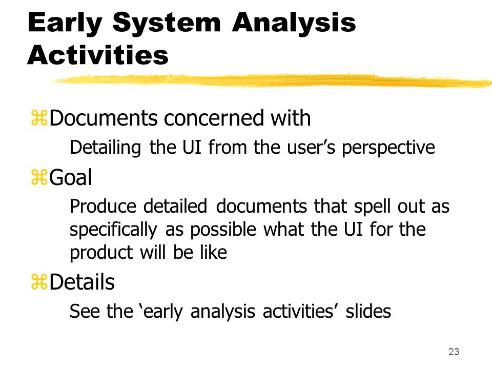 23 Early System Analysis Activities zDocuments concerned with Detailing the UI from the user's perspective zGoal Produce detailed documents that spell out as specifically as possible what the UI for the product will be like zDetails See the 'early analysis activities' slides