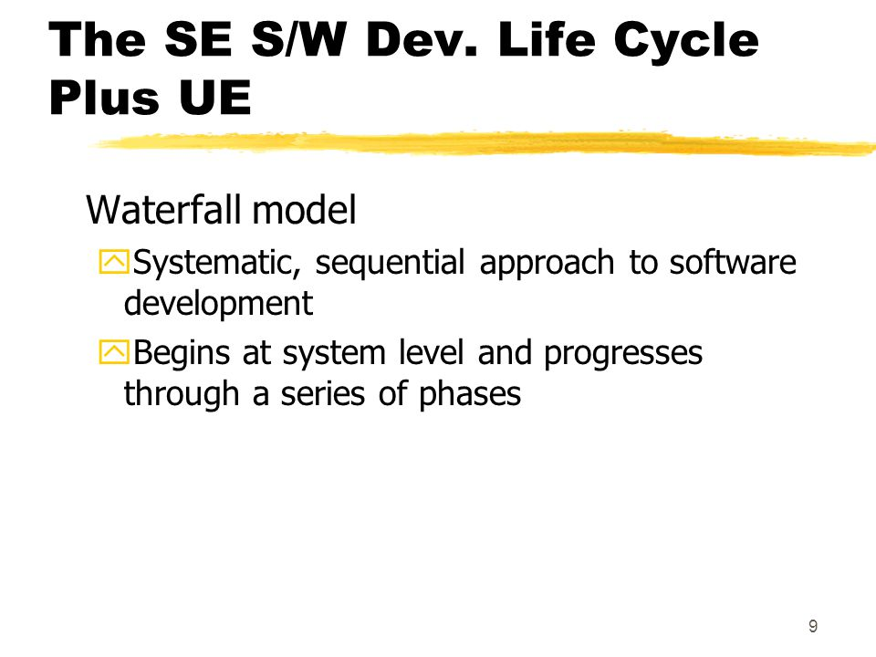 9 The SE S/W Dev. Life Cycle Plus UE Waterfall model ySystematic, sequential approach to software development yBegins at system level and progresses t