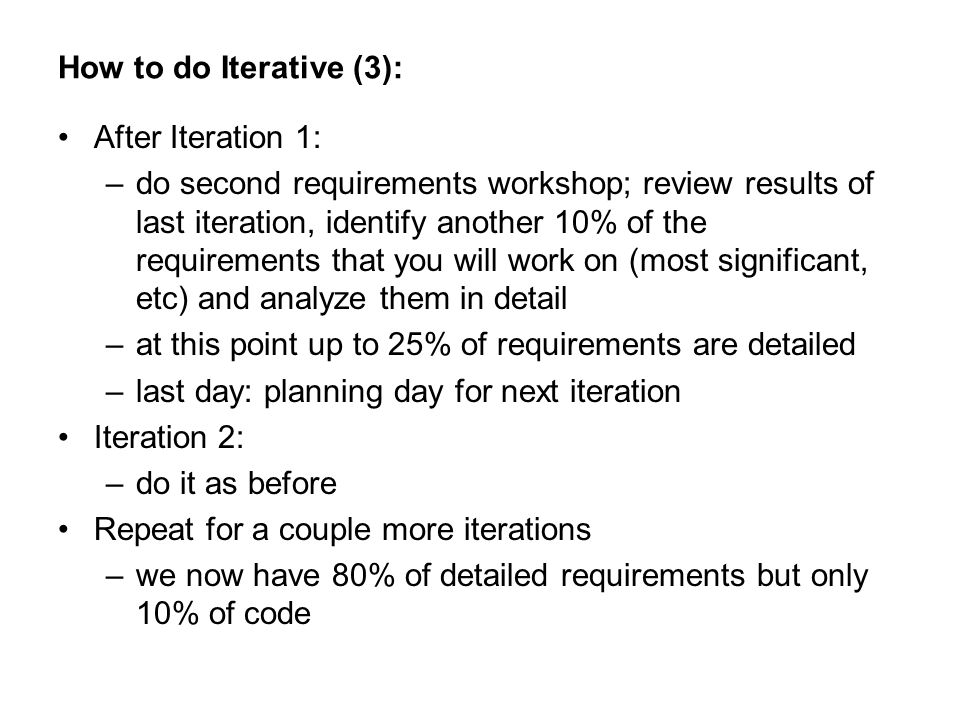 How to do Iterative (3): After Iteration 1: –do second requirements workshop; review results of last iteration, identify another 10% of the requirements that you will work on (most significant, etc) and analyze them in detail –at this point up to 25% of requirements are detailed –last day: planning day for next iteration Iteration 2: –do it as before Repeat for a couple more iterations –we now have 80% of detailed requirements but only 10% of code