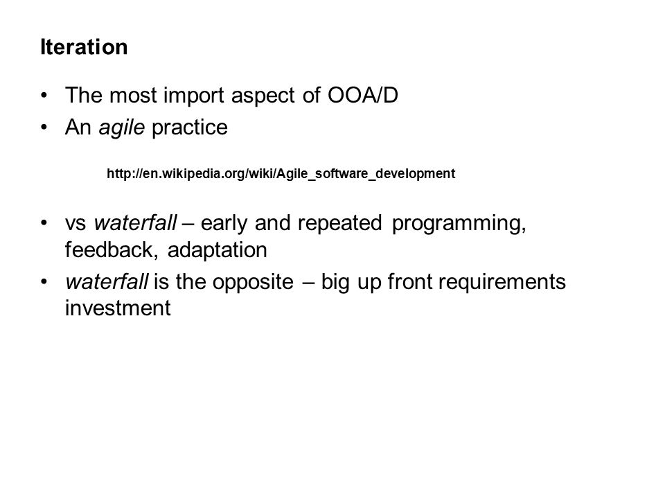 Iteration The most import aspect of OOA/D An agile practice vs waterfall – early and repeated programming, feedback, adaptation waterfall is the opposite – big up front requirements investment http://en.wikipedia.org/wiki/Agile_software_development