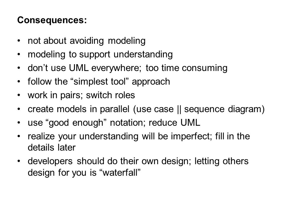 Consequences: not about avoiding modeling modeling to support understanding don't use UML everywhere; too time consuming follow the simplest tool approach work in pairs; switch roles create models in parallel (use case || sequence diagram) use good enough notation; reduce UML realize your understanding will be imperfect; fill in the details later developers should do their own design; letting others design for you is waterfall