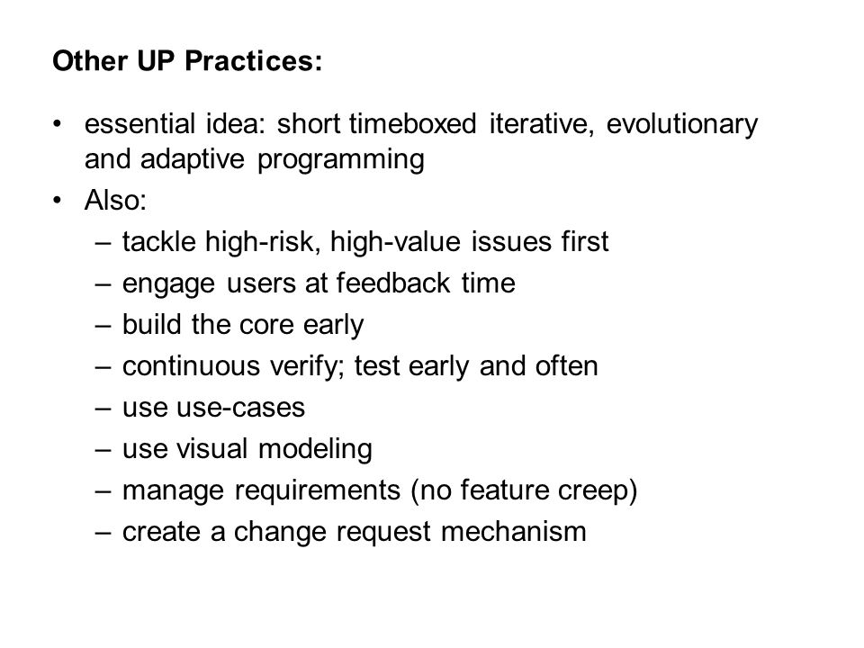 Other UP Practices: essential idea: short timeboxed iterative, evolutionary and adaptive programming Also: –tackle high-risk, high-value issues first –engage users at feedback time –build the core early –continuous verify; test early and often –use use-cases –use visual modeling –manage requirements (no feature creep) –create a change request mechanism