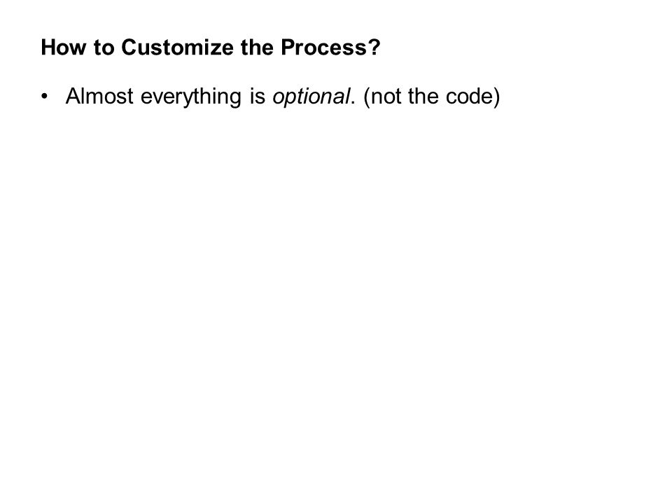 How to Customize the Process? Almost everything is optional. (not the code)