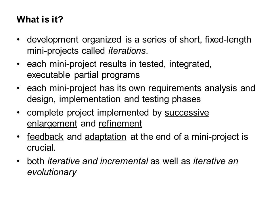How to do Iterative: analysis and design are essential starting points, just don't try to be complete A recipe: –before 1 st iteration meet with business people and decide list of use-case names, non-functional features –pick 10% of use-cases with these qualities significant, high business value, high risk –do detailed analysis on these 10% –select a subset of the 10% for design and implementation (3-week timebox) –list the tasks of this iteration