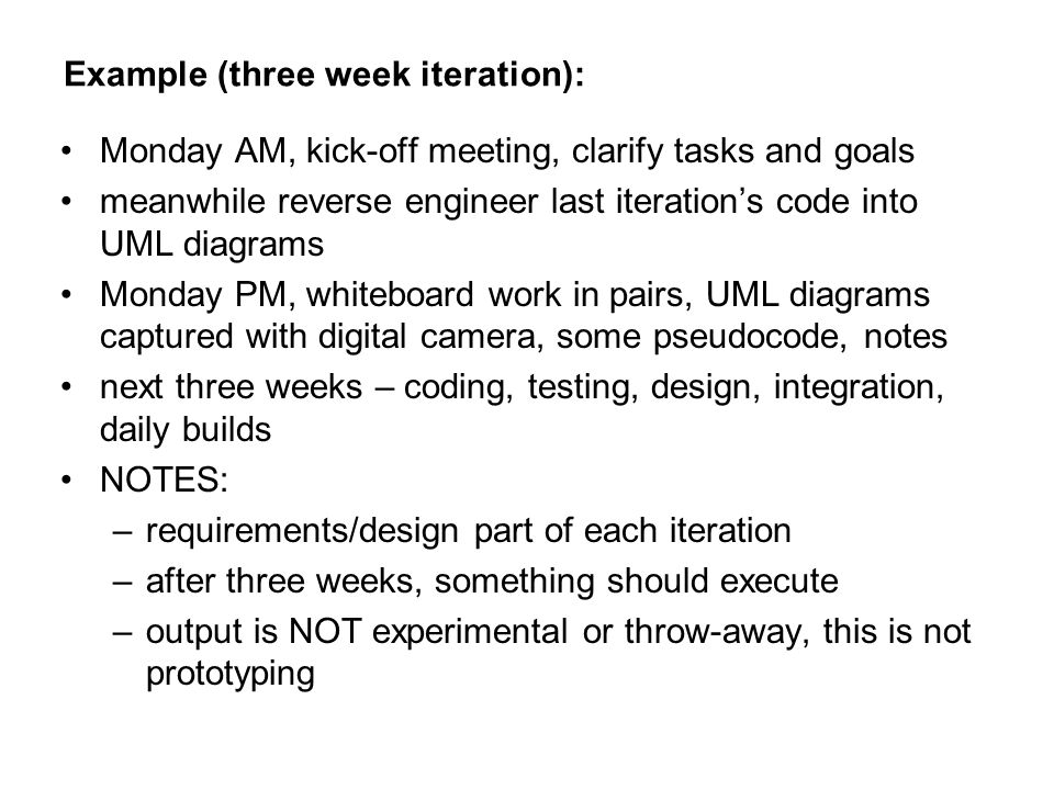 Example (three week iteration): Monday AM, kick-off meeting, clarify tasks and goals meanwhile reverse engineer last iteration's code into UML diagrams Monday PM, whiteboard work in pairs, UML diagrams captured with digital camera, some pseudocode, notes next three weeks – coding, testing, design, integration, daily builds NOTES: –requirements/design part of each iteration –after three weeks, something should execute –output is NOT experimental or throw-away, this is not prototyping