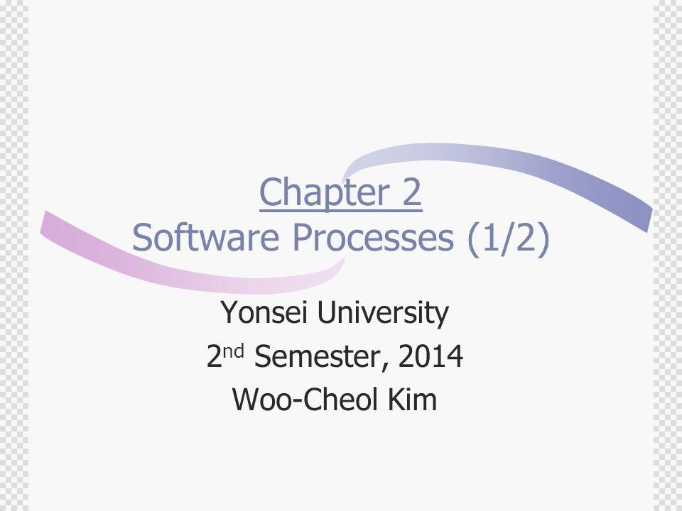 Chapter 2 Software Processes (1/2) Yonsei University 2 nd Semester, 2014 Woo-Cheol Kim