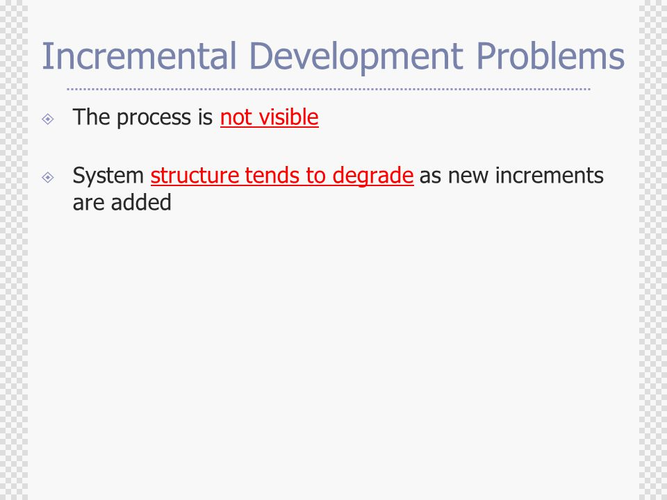 Incremental Development Problems  The process is not visible  System structure tends to degrade as new increments are added