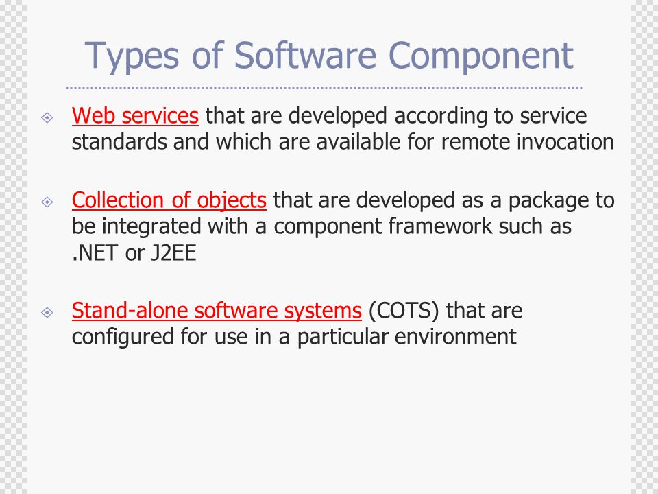 Types of Software Component  Web services that are developed according to service standards and which are available for remote invocation  Collection of objects that are developed as a package to be integrated with a component framework such as.NET or J2EE  Stand-alone software systems (COTS) that are configured for use in a particular environment