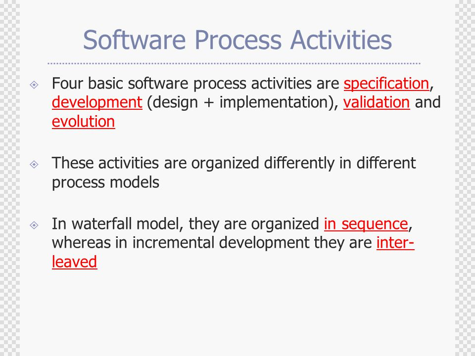Software Process Activities  Four basic software process activities are specification, development (design + implementation), validation and evolution  These activities are organized differently in different process models  In waterfall model, they are organized in sequence, whereas in incremental development they are inter- leaved