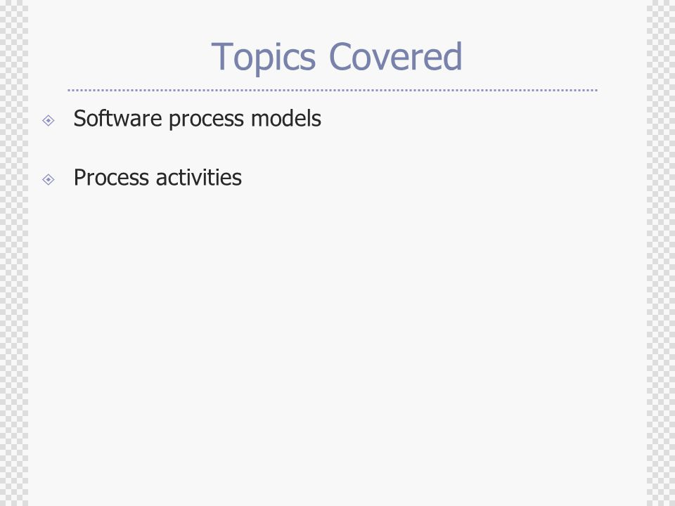 Topics Covered  Software process models  Process activities
