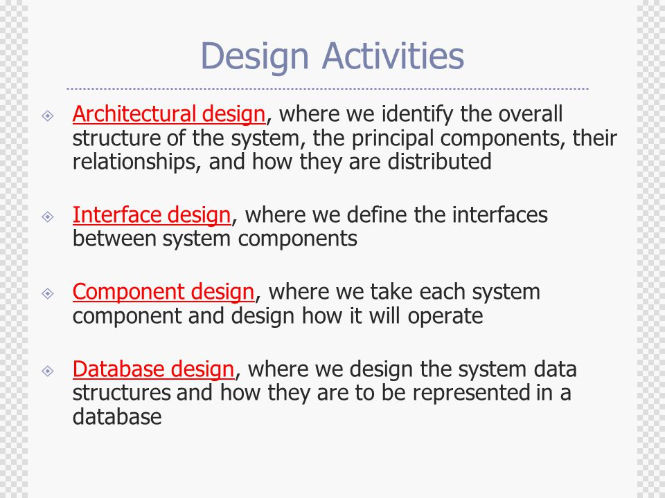 Design Activities  Architectural design, where we identify the overall structure of the system, the principal components, their relationships, and how they are distributed  Interface design, where we define the interfaces between system components  Component design, where we take each system component and design how it will operate  Database design, where we design the system data structures and how they are to be represented in a database