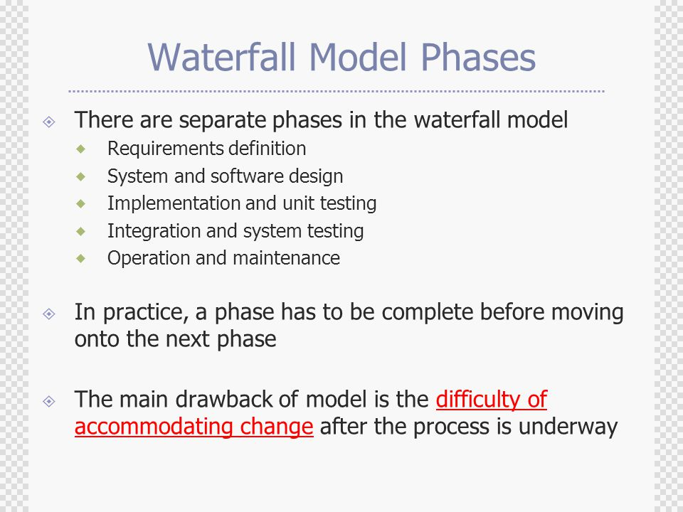 Waterfall Model Phases  There are separate phases in the waterfall model  Requirements definition  System and software design  Implementation and unit testing  Integration and system testing  Operation and maintenance  In practice, a phase has to be complete before moving onto the next phase  The main drawback of model is the difficulty of accommodating change after the process is underway