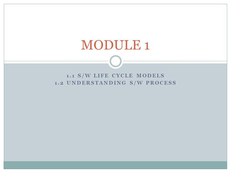 1.1 S/W LIFE CYCLE MODELS 1.2 UNDERSTANDING S/W PROCESS MODULE 1