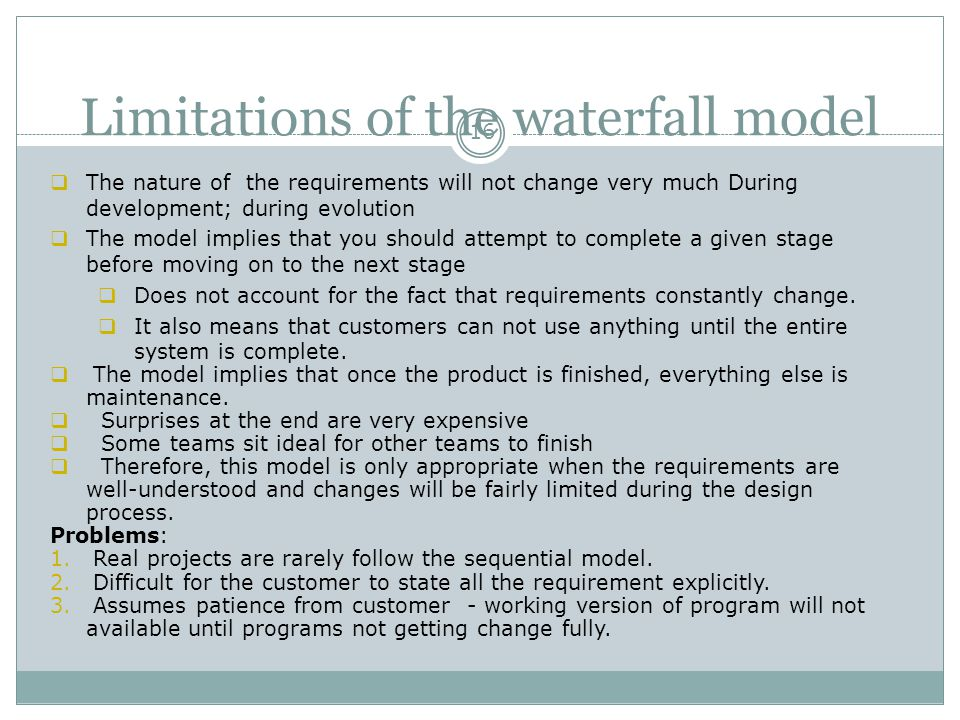 Limitations of the waterfall model 16  The nature of the requirements will not change very much During development; during evolution  The model impl