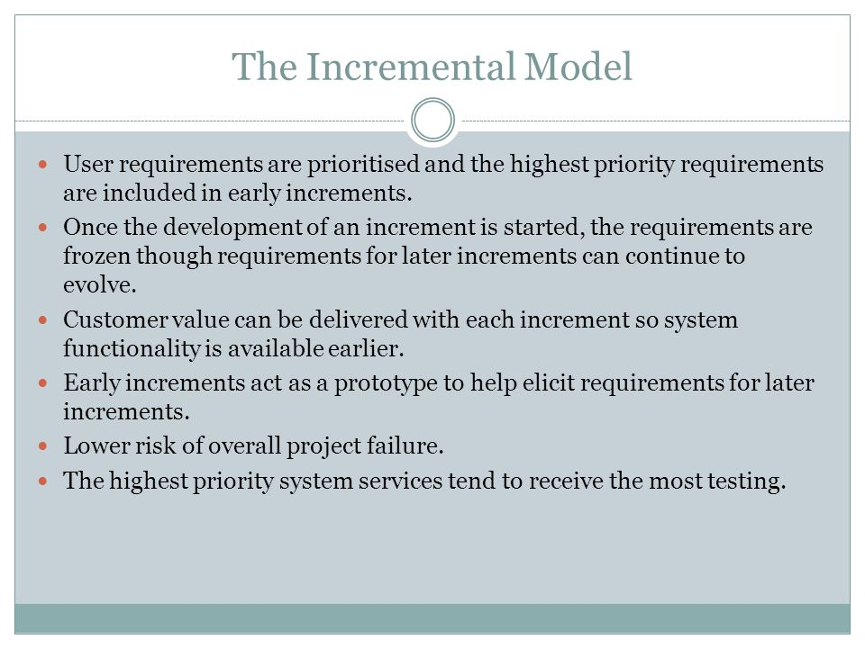 The Incremental Model User requirements are prioritised and the highest priority requirements are included in early increments. Once the development o