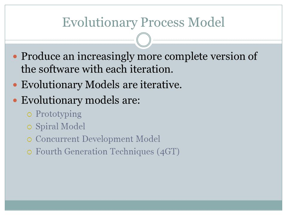Evolutionary Process Model Produce an increasingly more complete version of the software with each iteration. Evolutionary Models are iterative. Evolu