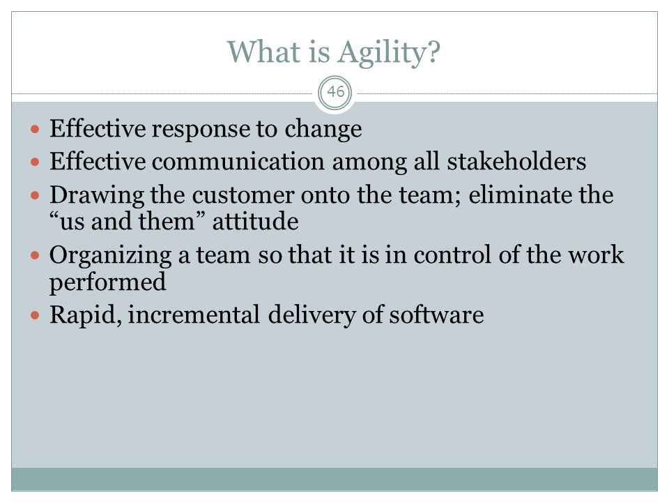 """What is Agility? 46 Effective response to change Effective communication among all stakeholders Drawing the customer onto the team; eliminate the """"us"""