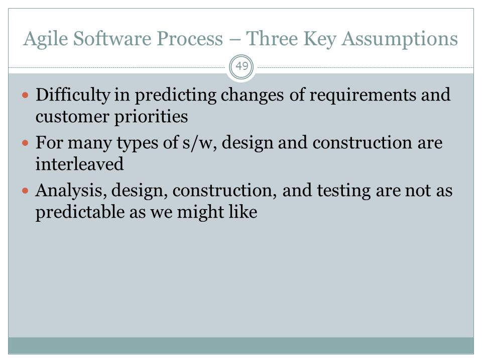 Agile Software Process – Three Key Assumptions 49 Difficulty in predicting changes of requirements and customer priorities For many types of s/w, desi