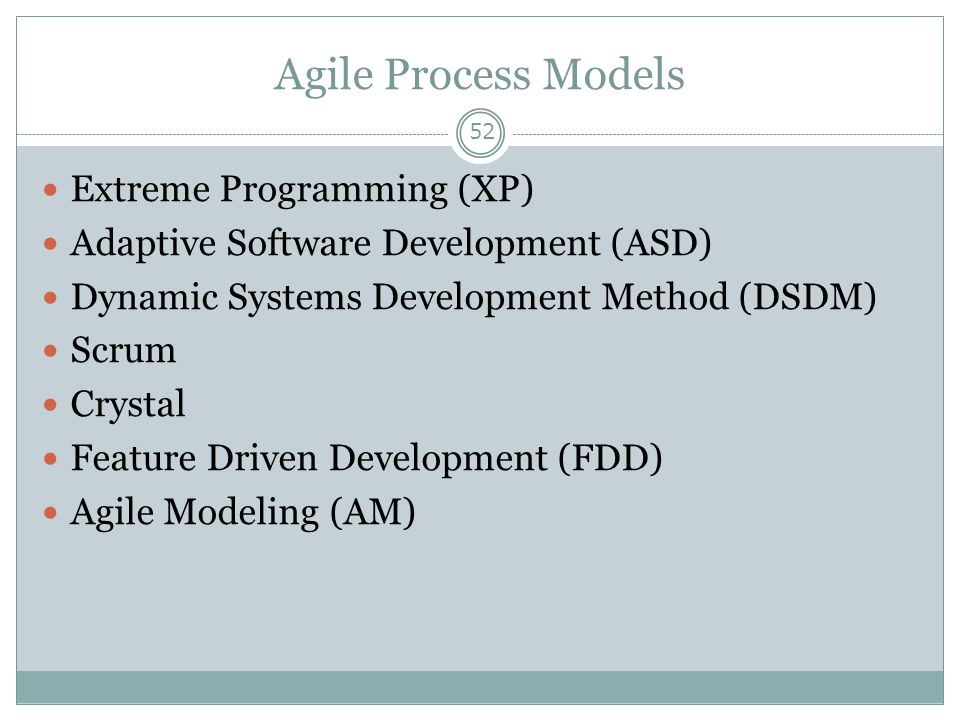 Agile Process Models 52 Extreme Programming (XP) Adaptive Software Development (ASD) Dynamic Systems Development Method (DSDM) Scrum Crystal Feature D