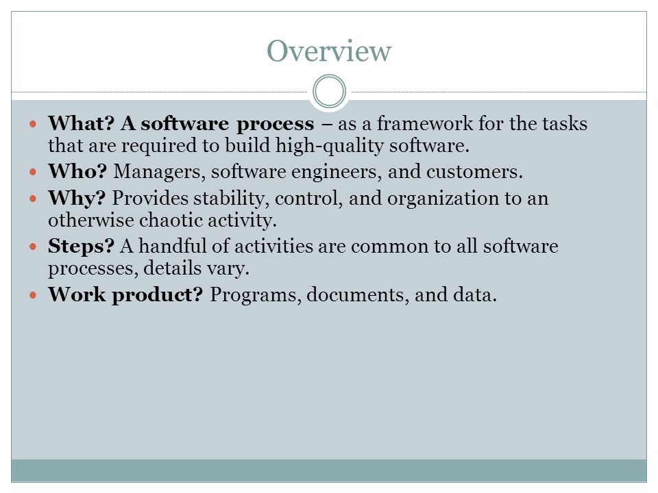 Overview What? A software process – as a framework for the tasks that are required to build high-quality software. Who? Managers, software engineers,