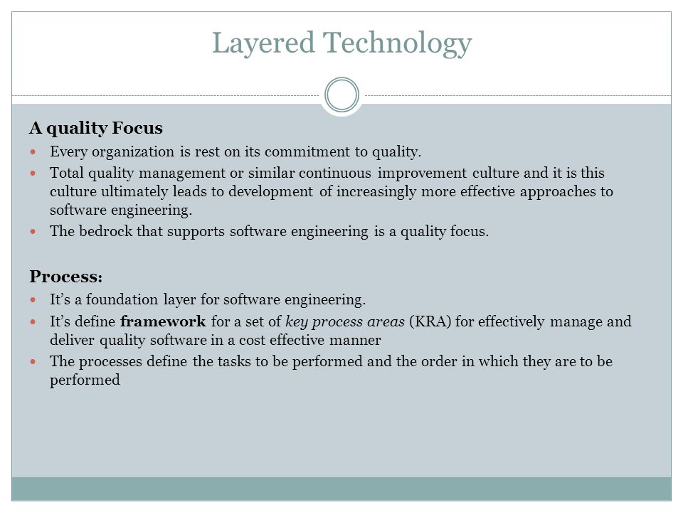 Layered Technology A quality Focus Every organization is rest on its commitment to quality. Total quality management or similar continuous improvement