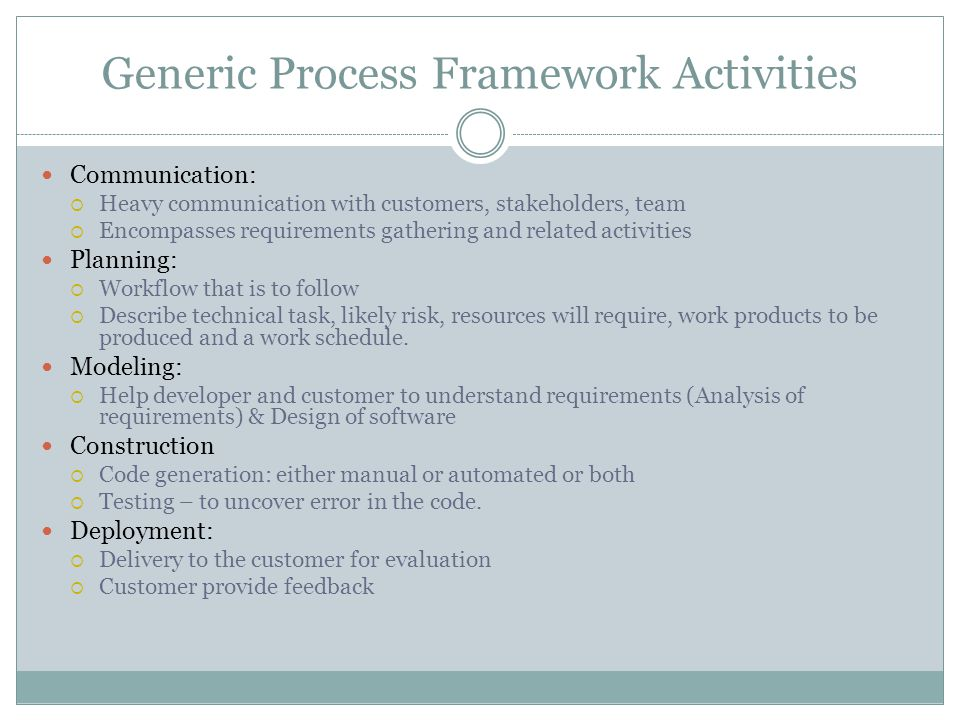 Generic Process Framework Activities Communication:  Heavy communication with customers, stakeholders, team  Encompasses requirements gathering and