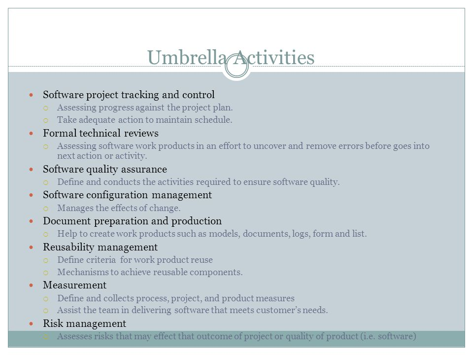 Umbrella Activities Software project tracking and control  Assessing progress against the project plan.  Take adequate action to maintain schedule.