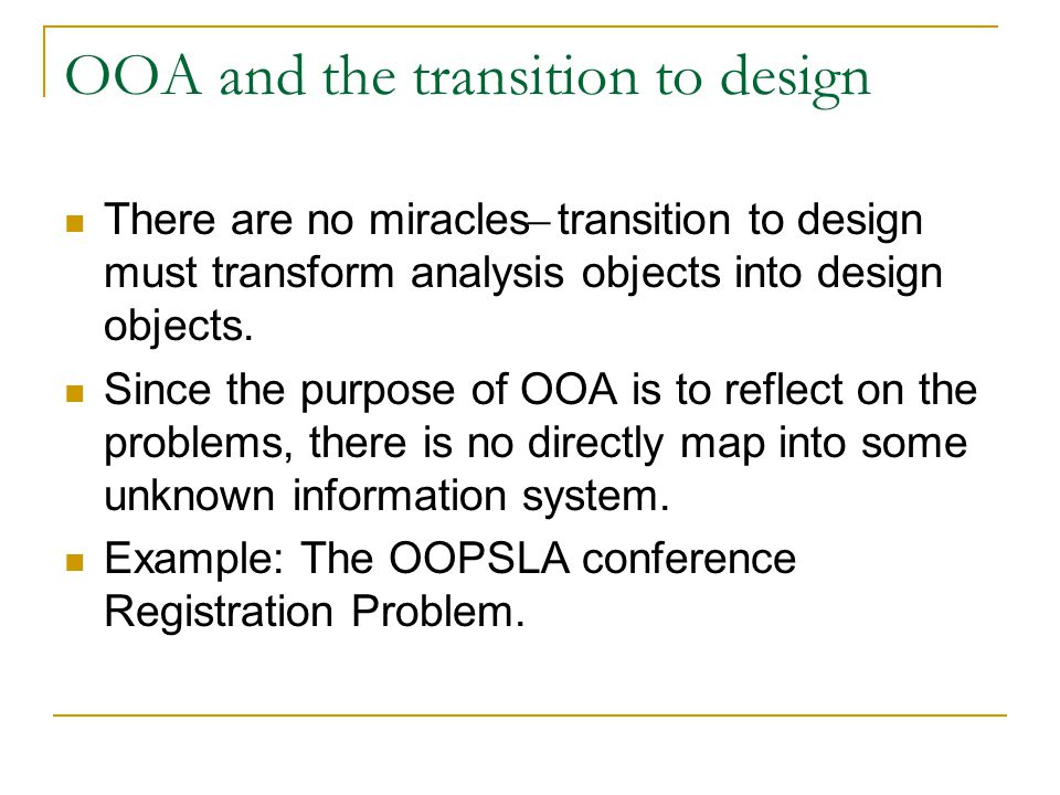OOA and the transition to design There are no miracles ̶ transition to design must transform analysis objects into design objects.