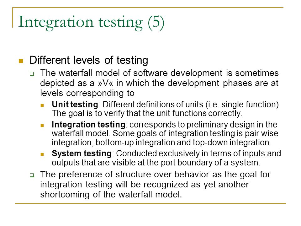 Integration testing (5) Different levels of testing  The waterfall model of software development is sometimes depicted as a »V« in which the development phases are at levels corresponding to Unit testing: Different definitions of units (i.e.