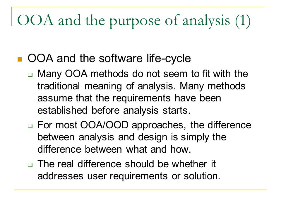 OOA and the purpose of analysis (1) OOA and the software life-cycle  Many OOA methods do not seem to fit with the traditional meaning of analysis.