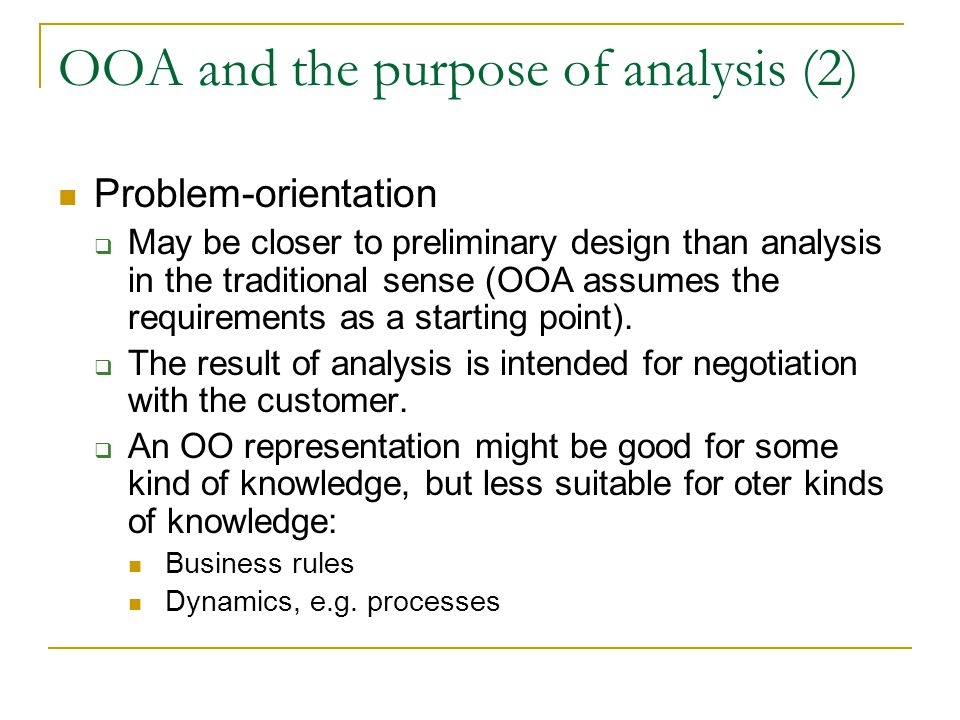 OOA and the purpose of analysis (2) Problem-orientation  May be closer to preliminary design than analysis in the traditional sense (OOA assumes the requirements as a starting point).