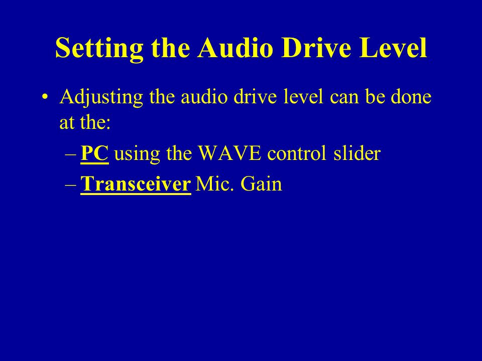 Setting the Audio Drive Level Adjusting the audio drive level can be done at the: –PC using the WAVE control slider –Transceiver Mic.
