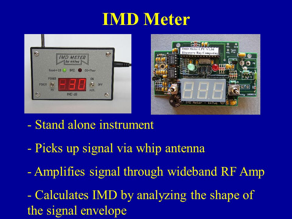 IMD Meter - Stand alone instrument - Picks up signal via whip antenna - Amplifies signal through wideband RF Amp - Calculates IMD by analyzing the shape of the signal envelope