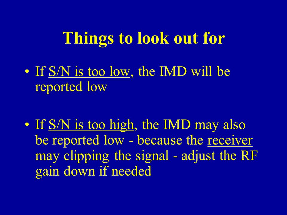Things to look out for If S/N is too low, the IMD will be reported low If S/N is too high, the IMD may also be reported low - because the receiver may clipping the signal - adjust the RF gain down if needed
