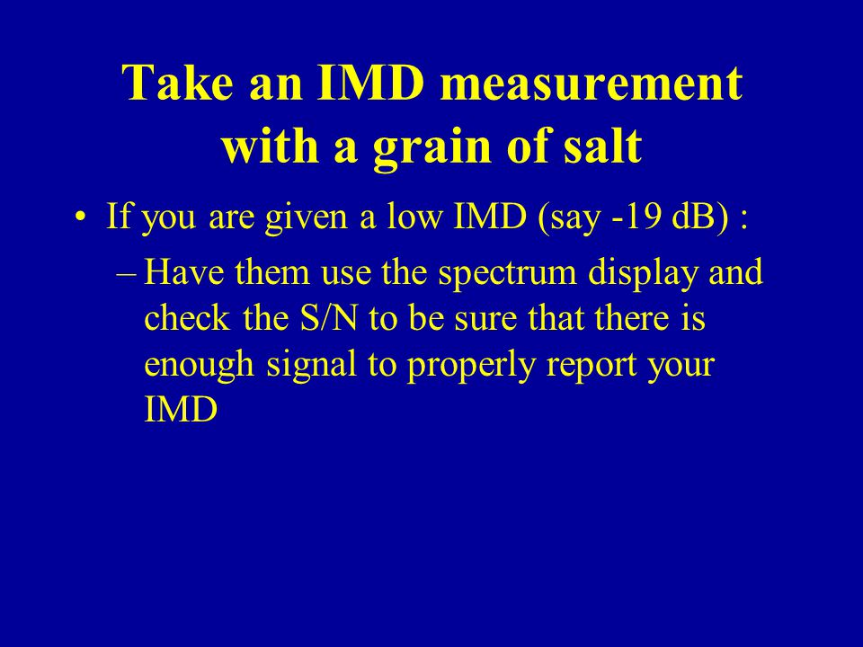 Take an IMD measurement with a grain of salt If you are given a low IMD (say -19 dB) : –Have them use the spectrum display and check the S/N to be sure that there is enough signal to properly report your IMD