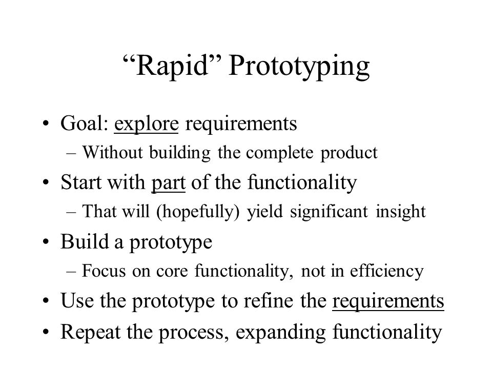 Rapid Prototyping Goal: explore requirements –Without building the complete product Start with part of the functionality –That will (hopefully) yield significant insight Build a prototype –Focus on core functionality, not in efficiency Use the prototype to refine the requirements Repeat the process, expanding functionality