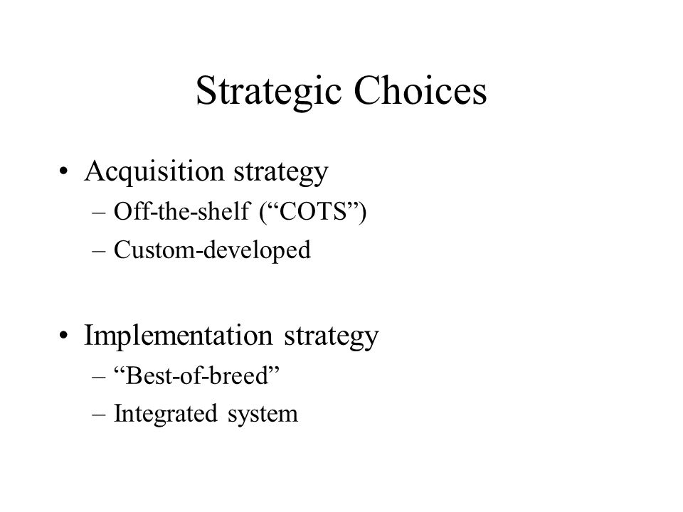 Strategic Choices Acquisition strategy –Off-the-shelf ( COTS ) –Custom-developed Implementation strategy – Best-of-breed –Integrated system