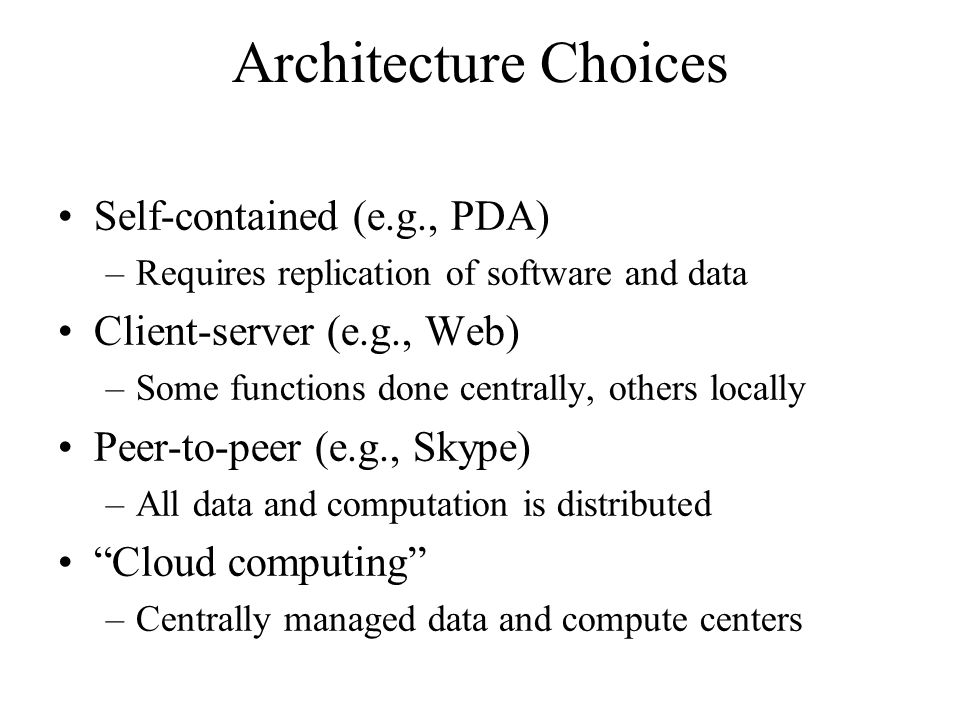 Architecture Choices Self-contained (e.g., PDA) –Requires replication of software and data Client-server (e.g., Web) –Some functions done centrally, others locally Peer-to-peer (e.g., Skype) –All data and computation is distributed Cloud computing –Centrally managed data and compute centers