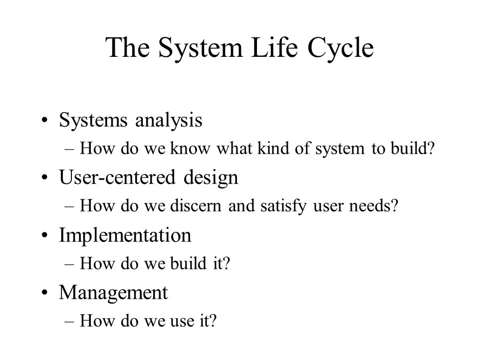 The System Life Cycle Systems analysis –How do we know what kind of system to build.