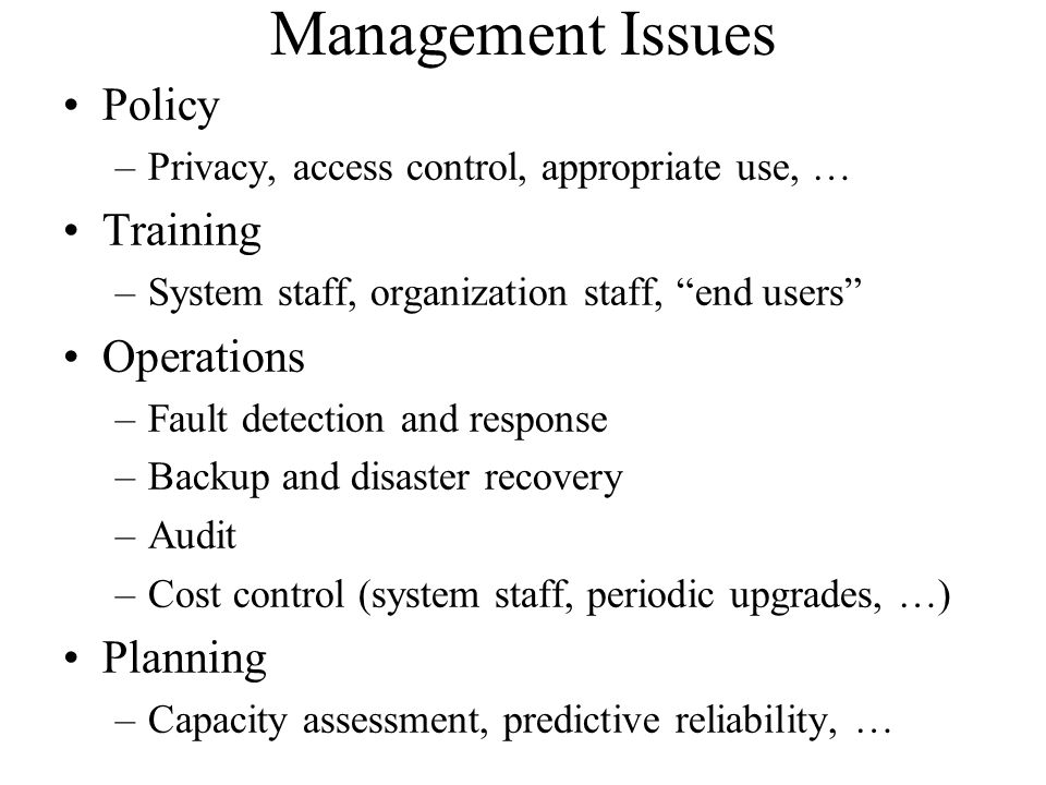 Management Issues Policy –Privacy, access control, appropriate use, … Training –System staff, organization staff, end users Operations –Fault detection and response –Backup and disaster recovery –Audit –Cost control (system staff, periodic upgrades, …) Planning –Capacity assessment, predictive reliability, …
