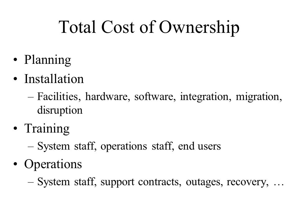 Total Cost of Ownership Planning Installation –Facilities, hardware, software, integration, migration, disruption Training –System staff, operations staff, end users Operations –System staff, support contracts, outages, recovery, …