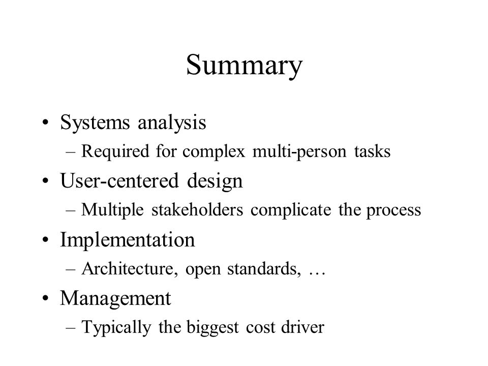 Summary Systems analysis –Required for complex multi-person tasks User-centered design –Multiple stakeholders complicate the process Implementation –Architecture, open standards, … Management –Typically the biggest cost driver