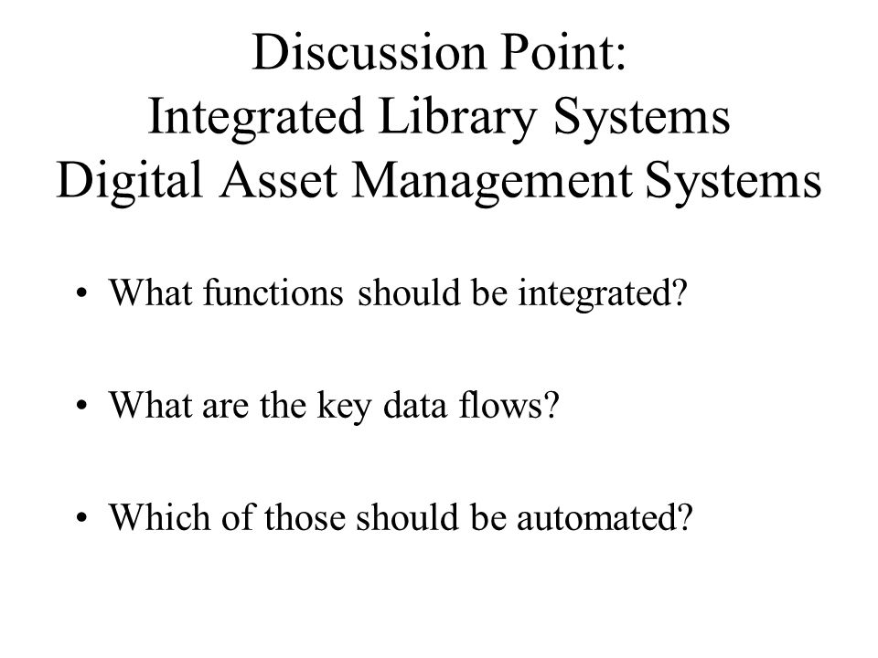 Discussion Point: Integrated Library Systems Digital Asset Management Systems What functions should be integrated.