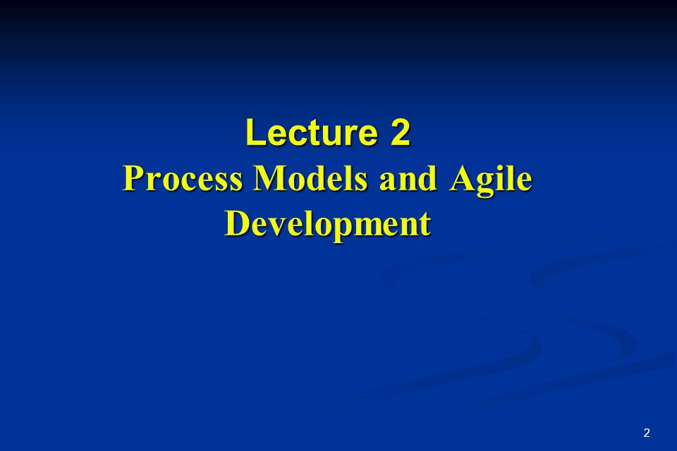 2 Lecture 2 Process Models and Agile Development