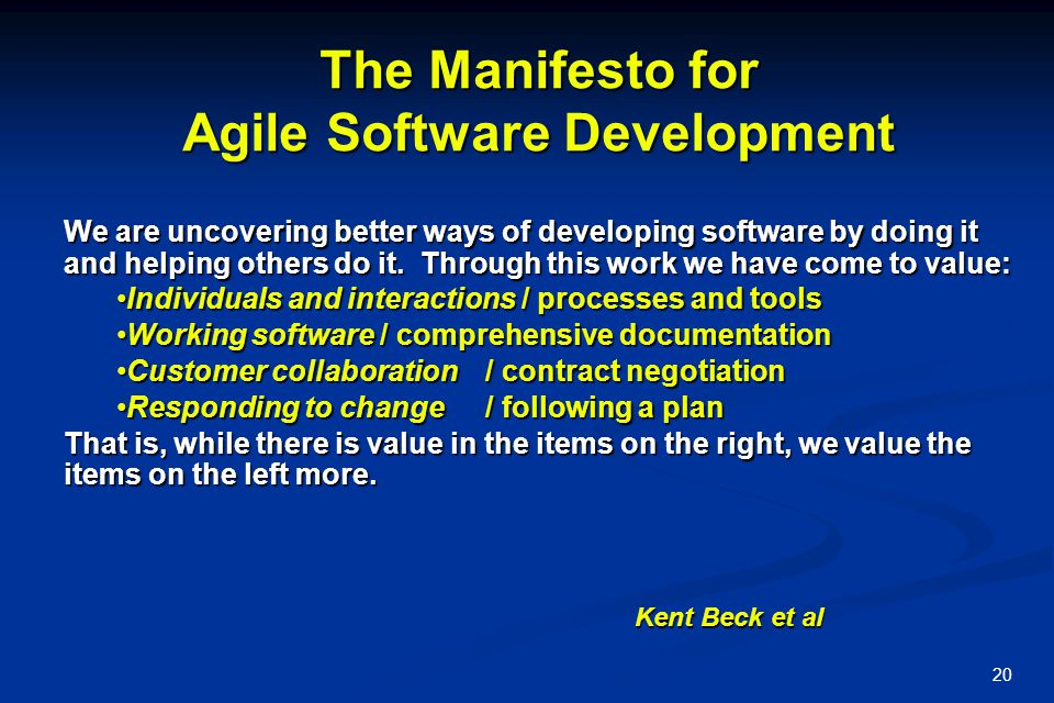 20 The Manifesto for Agile Software Development We are uncovering better ways of developing software by doing it and helping others do it.