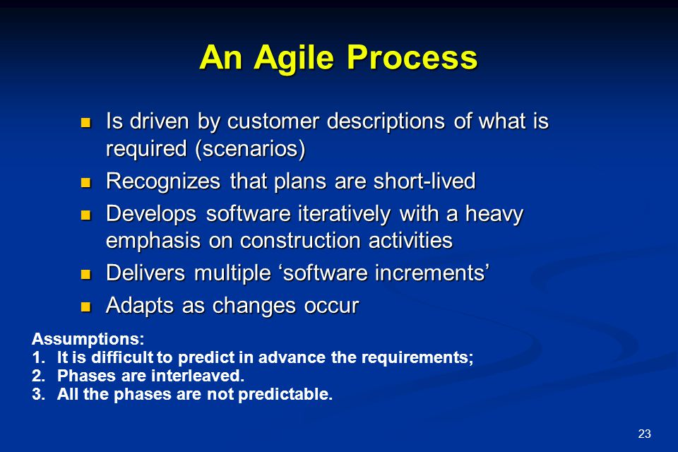 23 An Agile Process Is driven by customer descriptions of what is required (scenarios) Is driven by customer descriptions of what is required (scenarios) Recognizes that plans are short-lived Recognizes that plans are short-lived Develops software iteratively with a heavy emphasis on construction activities Develops software iteratively with a heavy emphasis on construction activities Delivers multiple 'software increments' Delivers multiple 'software increments' Adapts as changes occur Adapts as changes occur Assumptions: 1.It is difficult to predict in advance the requirements; 2.Phases are interleaved.